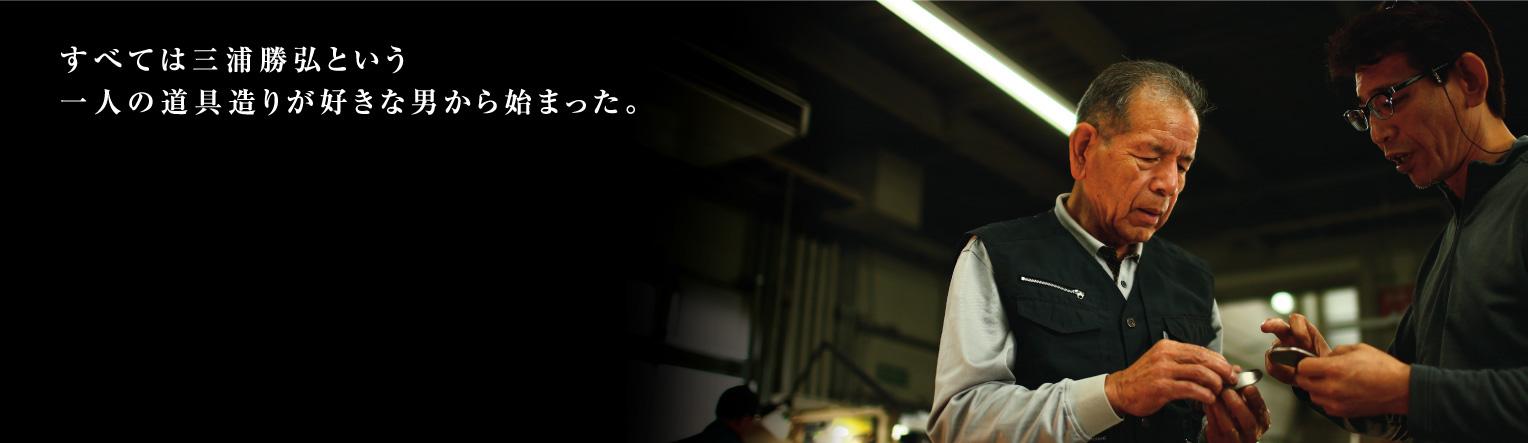 すべては三浦勝弘という一人の道具造りが好きな男から始まった。